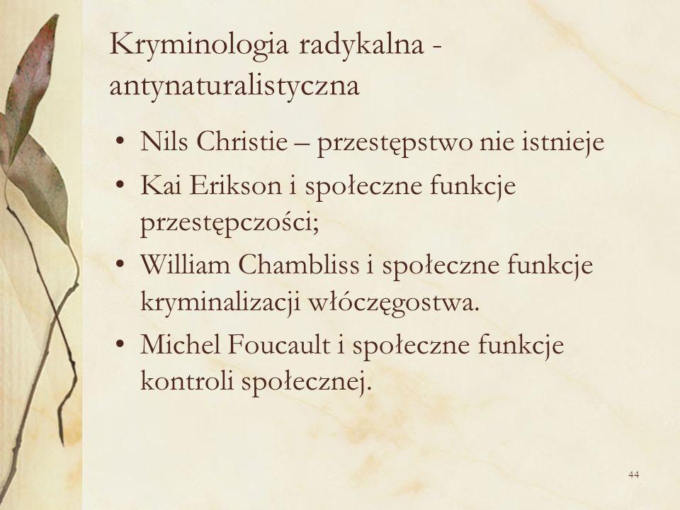 44 Kryminologia radykalna - antynaturalistyczna Nils Christie – przestępstwo nie istnieje Kai Erikson i społeczne funkcje przestępczości; William Cham
