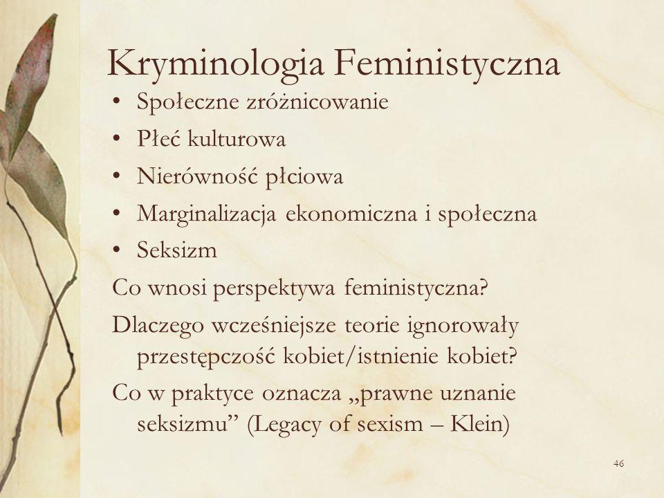 46 Kryminologia Feministyczna Społeczne zróżnicowanie Płeć kulturowa Nierówność płciowa Marginalizacja ekonomiczna i społeczna Seksizm Co wnosi perspe