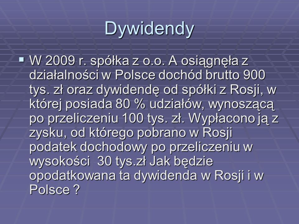 Dywidendy W 2009 r.spółka z o.o. A osiągnęła z działalności w Polsce dochód brutto 900 tys.