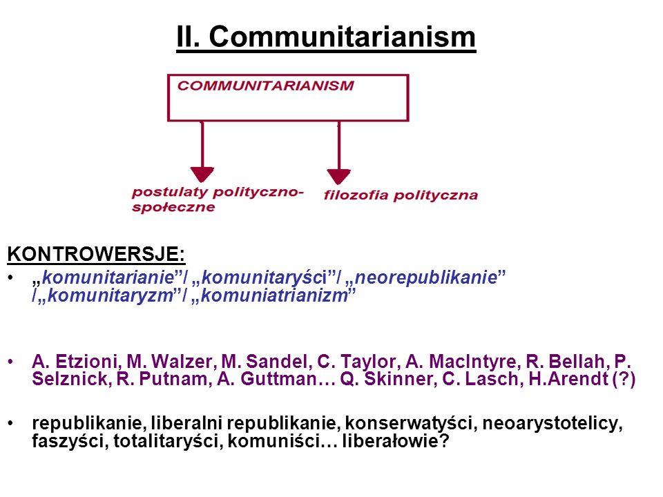 II. Communitarianism KONTROWERSJE: komunitarianie/ komunitaryści/ neorepublikanie /komunitaryzm/ komuniatrianizm A. Etzioni, M. Walzer, M. Sandel, C.