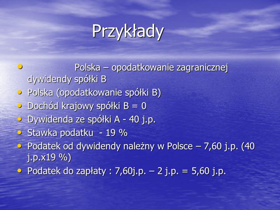 Przykłady Przykłady Polska – opodatkowanie zagranicznej dywidendy spółki B Polska – opodatkowanie zagranicznej dywidendy spółki B Polska (opodatkowanie spółki B) Polska (opodatkowanie spółki B) Dochód krajowy spółki B = 0 Dochód krajowy spółki B = 0 Dywidenda ze spółki A - 40 j.p.