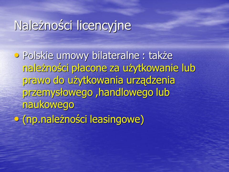 Należności licencyjne Polskie umowy bilateralne : także należności płacone za użytkowanie lub prawo do użytkowania urządzenia przemysłowego,handlowego lub naukowego Polskie umowy bilateralne : także należności płacone za użytkowanie lub prawo do użytkowania urządzenia przemysłowego,handlowego lub naukowego (np.należności leasingowe) (np.należności leasingowe)