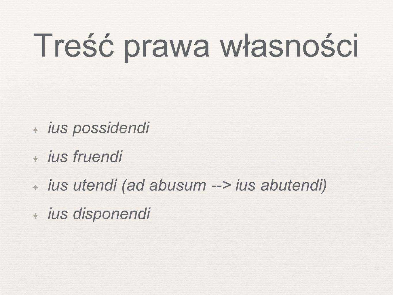 Treść prawa własności ius possidendi ius fruendi ius utendi (ad abusum --> ius abutendi) ius disponendi