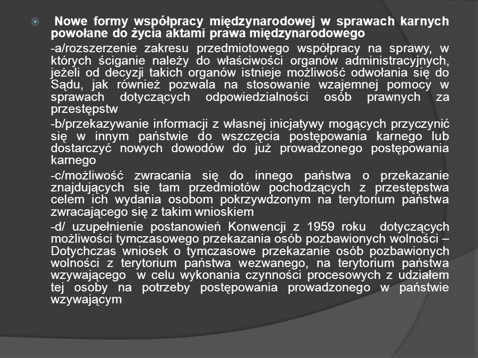 Nowe formy współpracy międzynarodowej w sprawach karnych powołane do życia aktami prawa międzynarodowego -a/rozszerzenie zakresu przedmiotowego współp