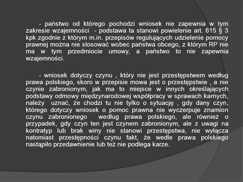 - państwo od którego pochodzi wniosek nie zapewnia w tym zakresie wzajemności - podstawa ta stanowi powielenie art. 615 § 3 kpk zgodnie z którym m.in.