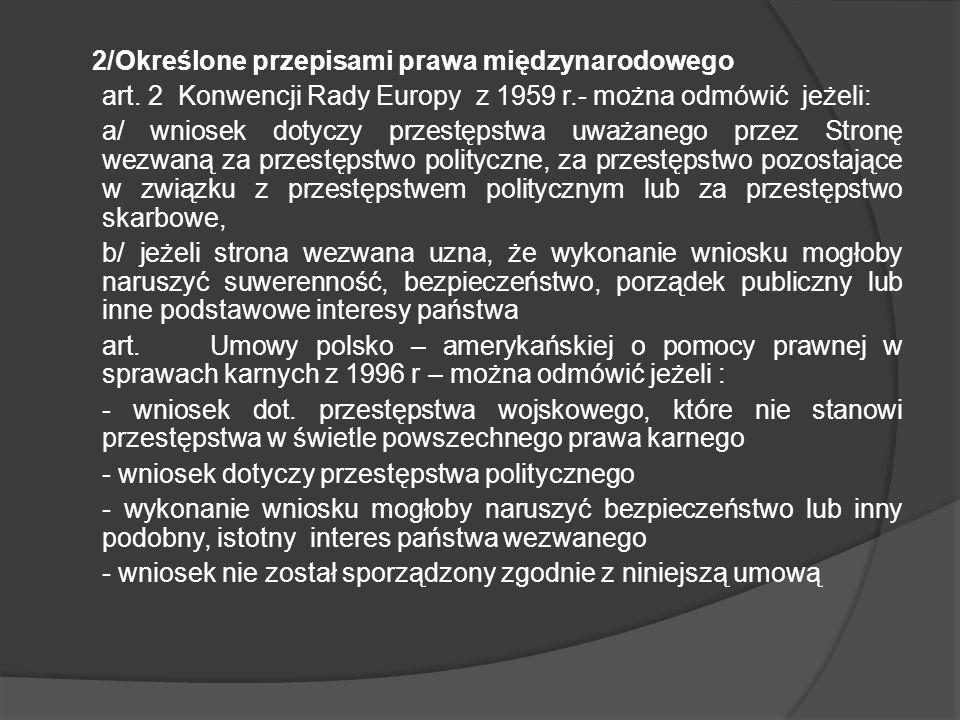 2/Określone przepisami prawa międzynarodowego art. 2 Konwencji Rady Europy z 1959 r.- można odmówić jeżeli: a/ wniosek dotyczy przestępstwa uważanego