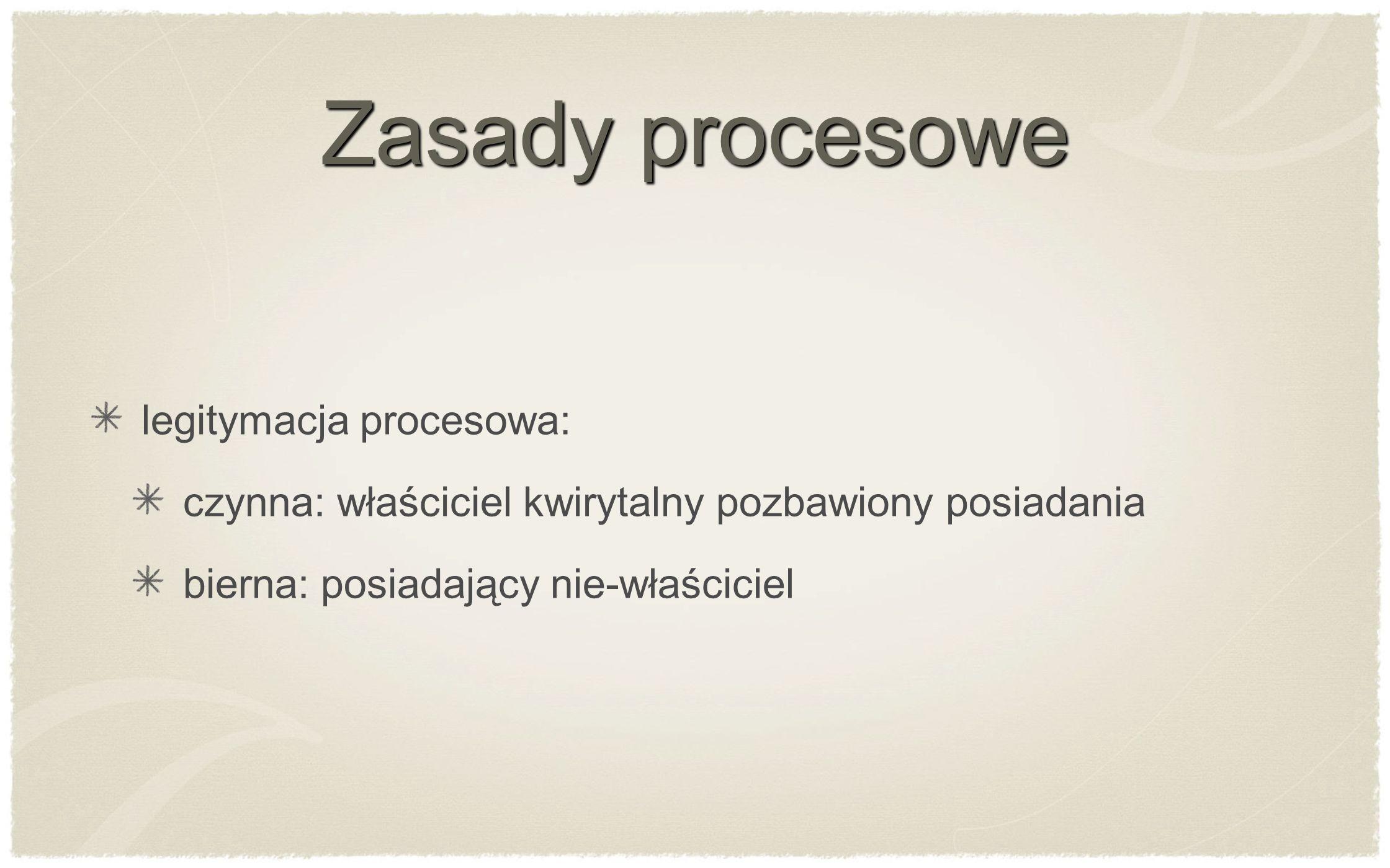 Zasady procesowe legitymacja procesowa: czynna: właściciel kwirytalny pozbawiony posiadania bierna: posiadający nie-właściciel