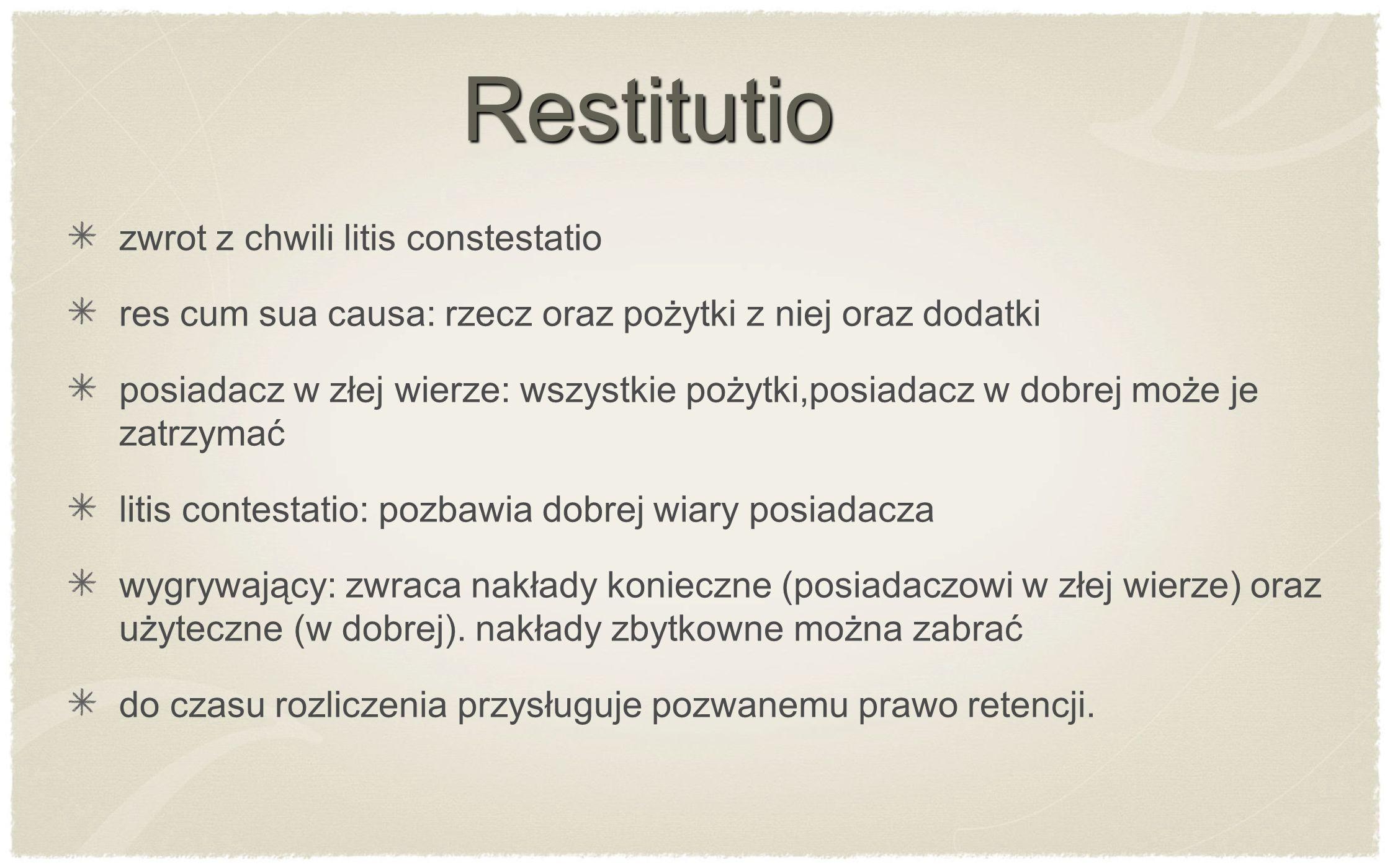 Restitutio zwrot z chwili litis constestatio res cum sua causa: rzecz oraz pożytki z niej oraz dodatki posiadacz w złej wierze: wszystkie pożytki,posi