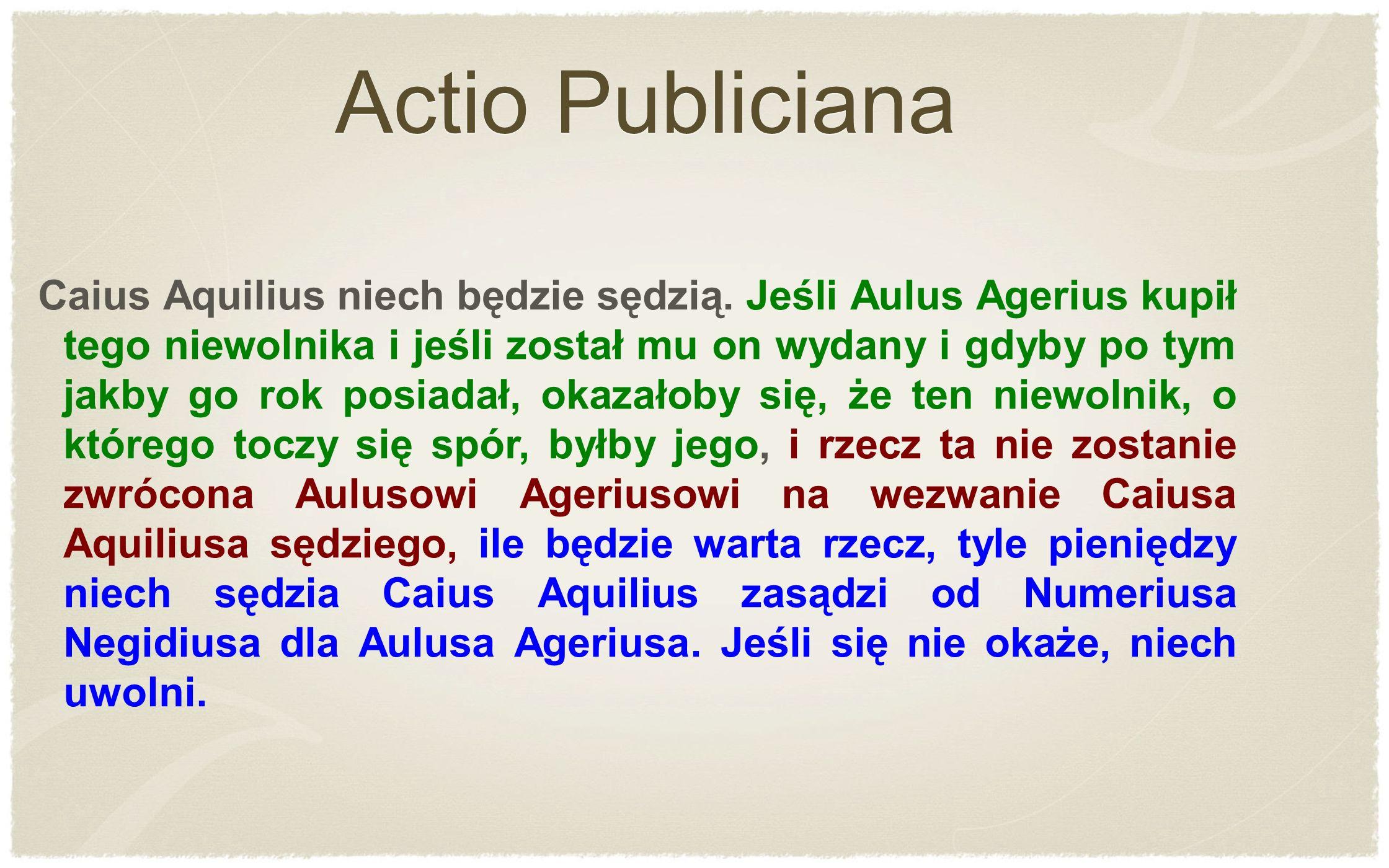 Caius Aquilius niech będzie sędzią. Jeśli Aulus Agerius kupił tego niewolnika i jeśli został mu on wydany i gdyby po tym jakby go rok posiadał, okazał
