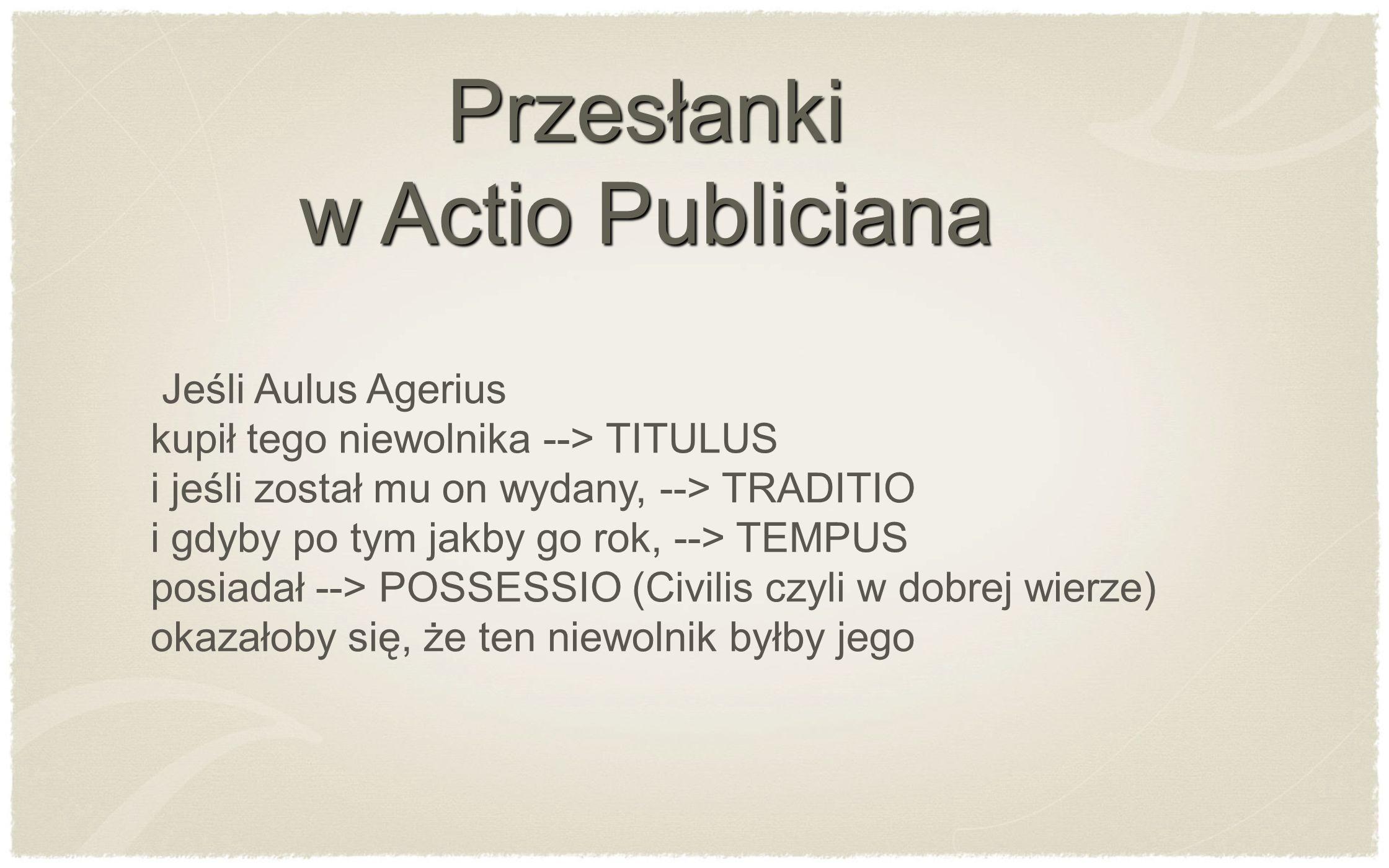 Jeśli Aulus Agerius kupił tego niewolnika --> TITULUS i jeśli został mu on wydany, --> TRADITIO i gdyby po tym jakby go rok, --> TEMPUS posiadał --> P