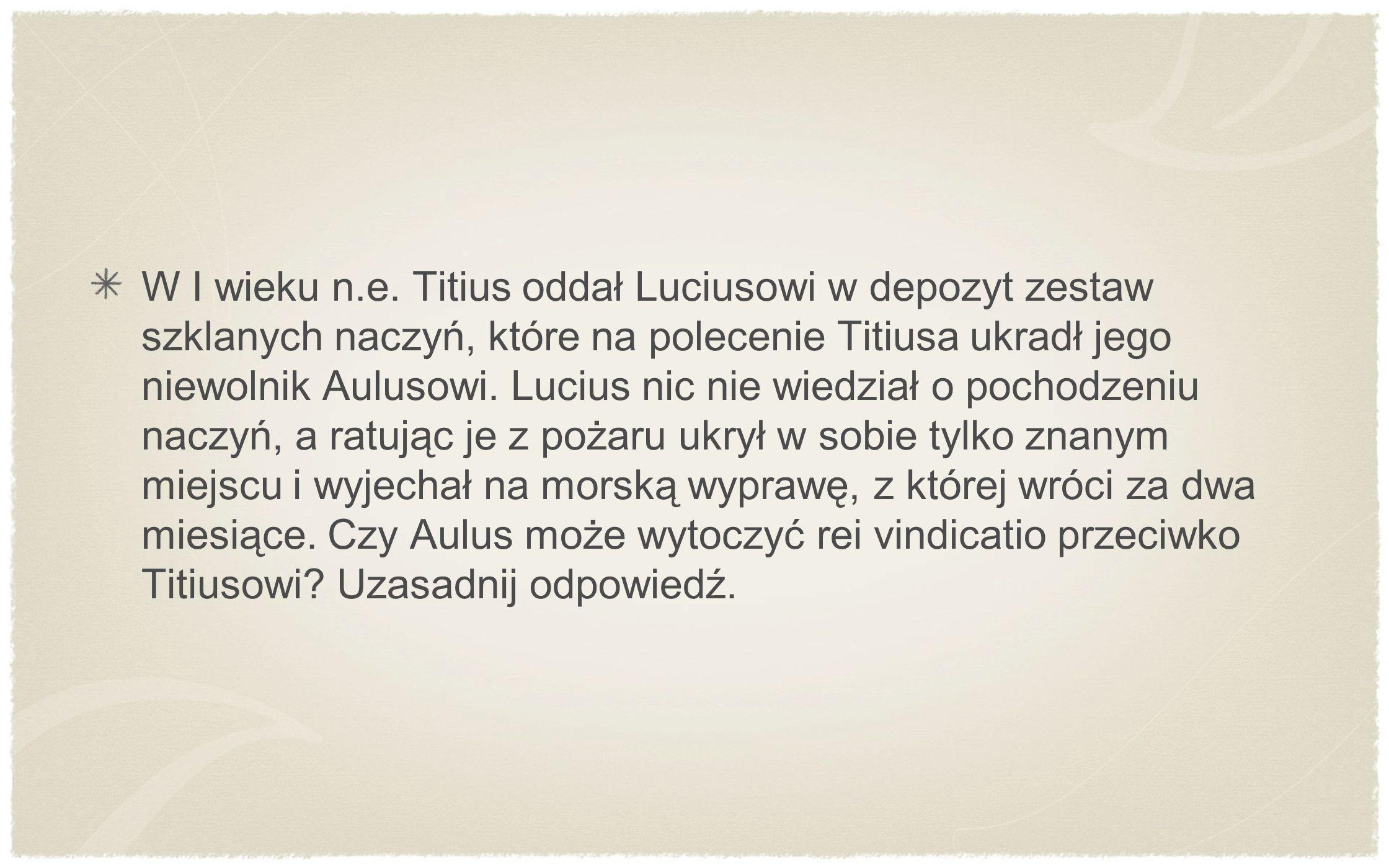 W I wieku n.e. Titius oddał Luciusowi w depozyt zestaw szklanych naczyń, które na polecenie Titiusa ukradł jego niewolnik Aulusowi. Lucius nic nie wie