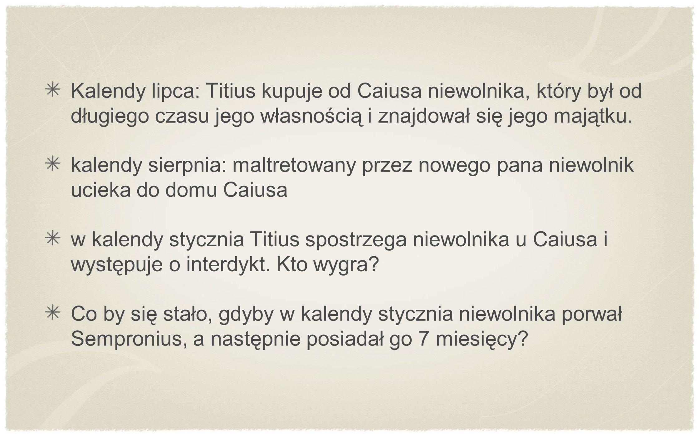 Kalendy lipca: Titius kupuje od Caiusa niewolnika, który był od długiego czasu jego własnością i znajdował się jego majątku. kalendy sierpnia: maltret