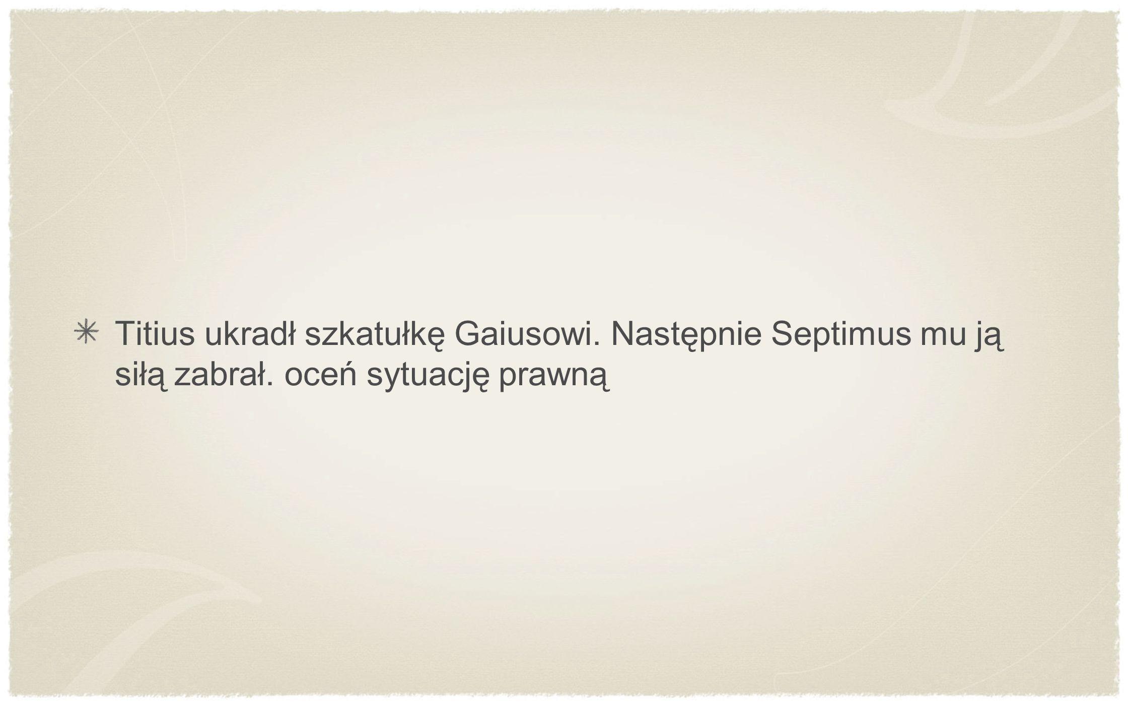 Titius ukradł szkatułkę Gaiusowi. Następnie Septimus mu ją siłą zabrał. oceń sytuację prawną