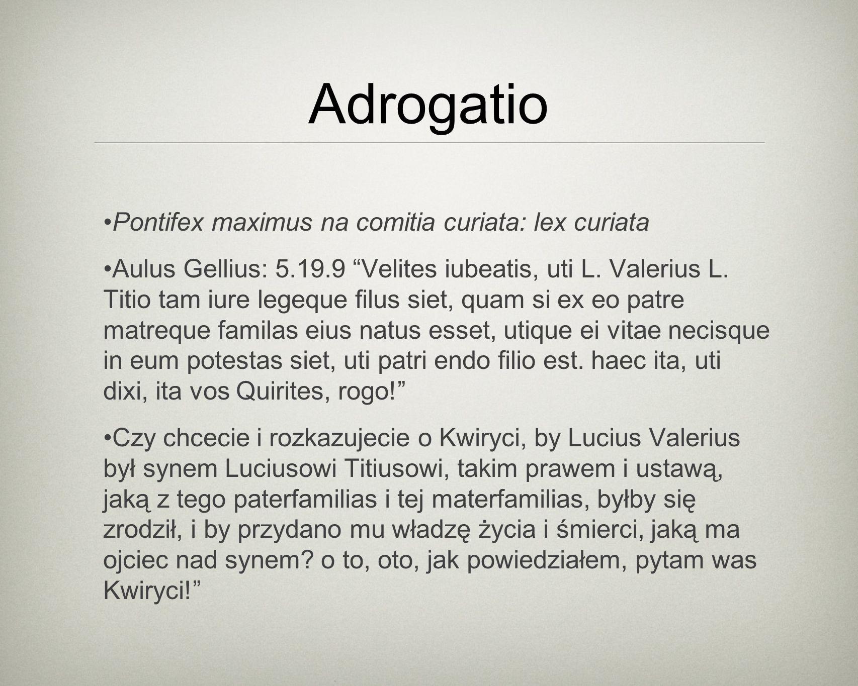 Adrogatio Pontifex maximus na comitia curiata: lex curiata Aulus Gellius: 5.19.9 Velites iubeatis, uti L.