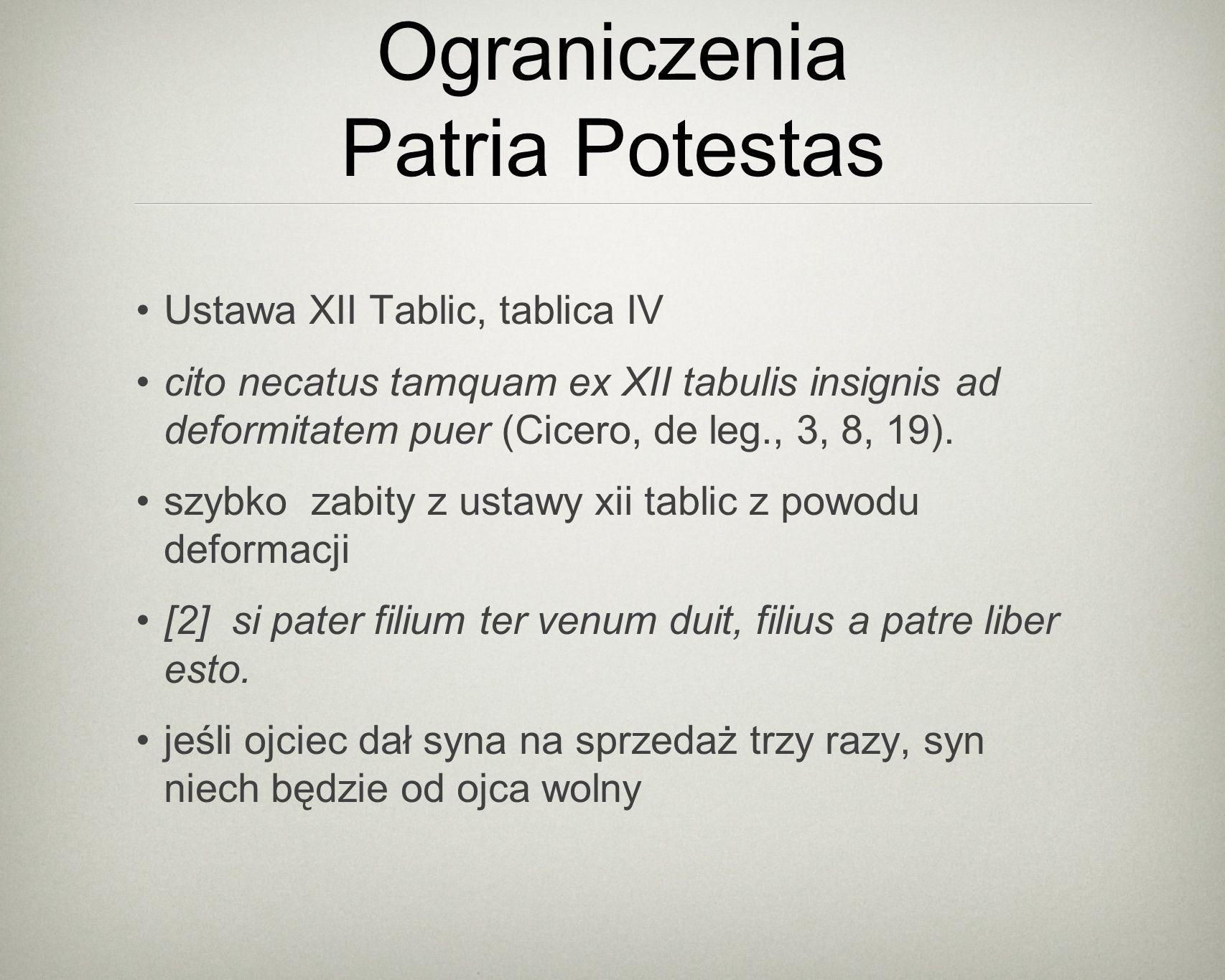 Ograniczenia Patria Potestas Ustawa XII Tablic, tablica IV cito necatus tamquam ex XII tabulis insignis ad deformitatem puer (Cicero, de leg., 3, 8, 19).