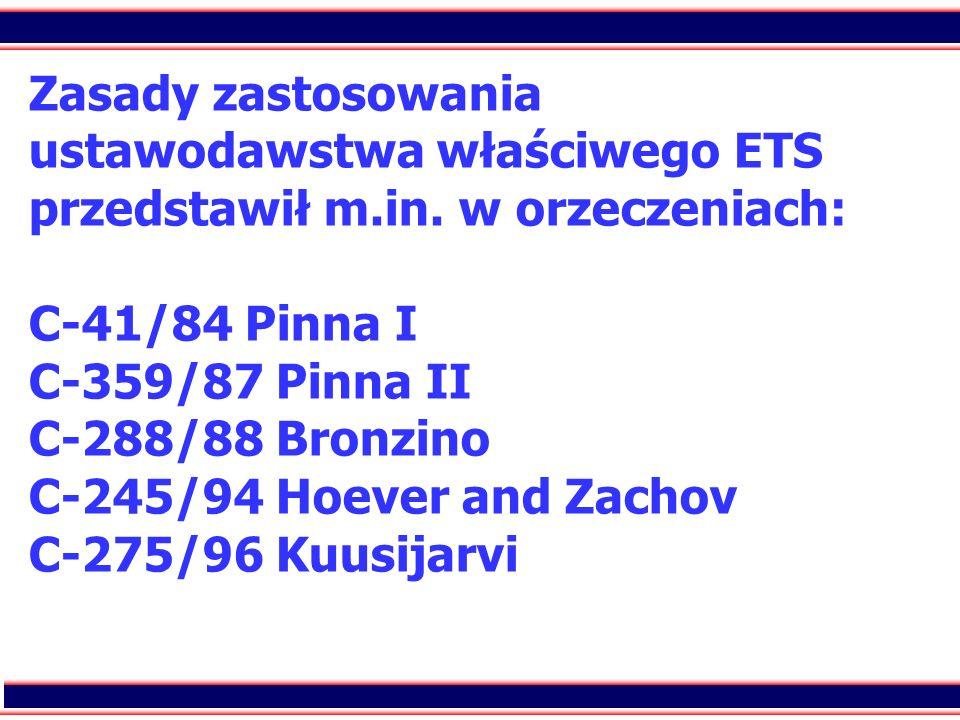 16 Zasady zastosowania ustawodawstwa właściwego ETS przedstawił m.in. w orzeczeniach: C-41/84 Pinna I C-359/87 Pinna II C-288/88 Bronzino C-245/94 Hoe