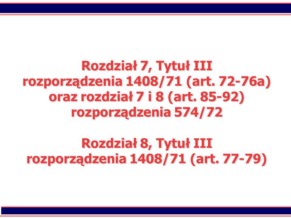 2 Rozdział 7, Tytuł III rozporządzenia 1408/71 (art. 72-76a) oraz rozdział 7 i 8 (art. 85-92) rozporządzenia 574/72 Rozdział 8, Tytuł III rozporządzen
