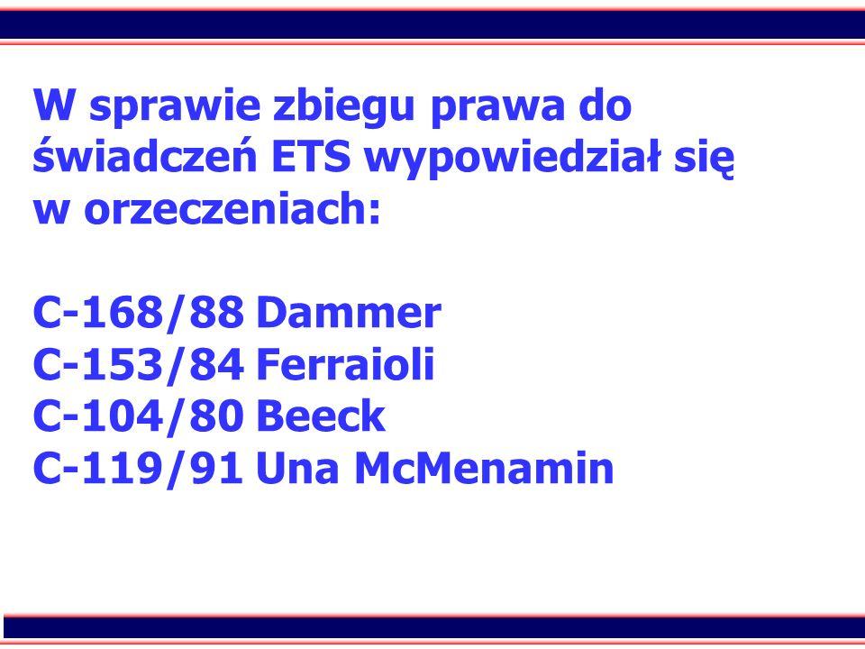 23 W sprawie zbiegu prawa do świadczeń ETS wypowiedział się w orzeczeniach: C-168/88 Dammer C-153/84 Ferraioli C-104/80 Beeck C-119/91 Una McMenamin