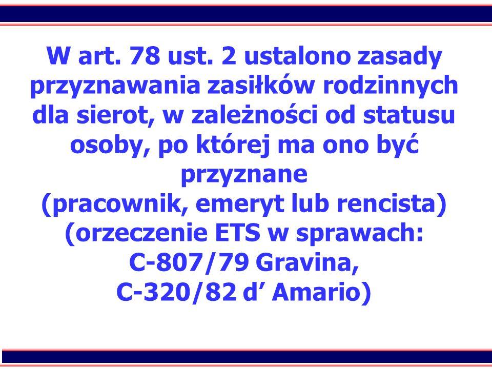 32 W art. 78 ust. 2 ustalono zasady przyznawania zasiłków rodzinnych dla sierot, w zależności od statusu osoby, po której ma ono być przyznane (pracow