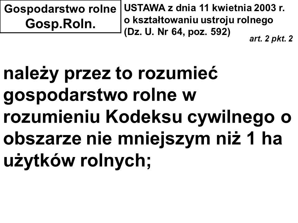 Gospodarstwo rolne Gosp.Roln. USTAWA z dnia 11 kwietnia 2003 r. o kształtowaniu ustroju rolnego (Dz. U. Nr 64, poz. 592) art. 2 pkt. 2 należy przez to