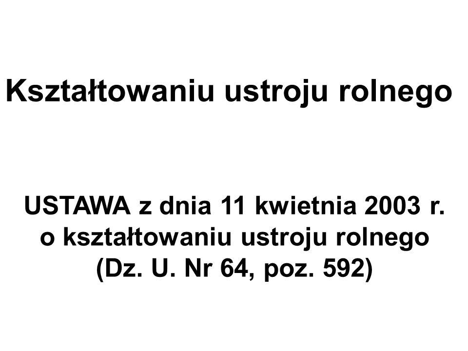 Kształtowaniu ustroju rolnego USTAWA z dnia 11 kwietnia 2003 r. o kształtowaniu ustroju rolnego (Dz. U. Nr 64, poz. 592)