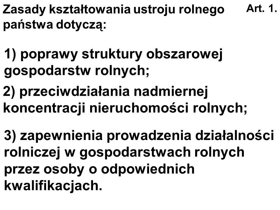 1) poprawy struktury obszarowej gospodarstw rolnych; Art. 1. Zasady kształtowania ustroju rolnego państwa dotyczą: 2) przeciwdziałania nadmiernej konc