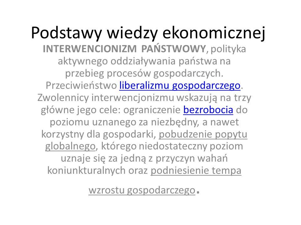 Podstawy wiedzy ekonomicznej INTERWENCIONIZM PAŃSTWOWY, polityka aktywnego oddziaływania państwa na przebieg procesów gospodarczych. Przeciwieństwo li