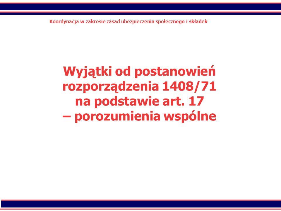 40 Koordynacja w zakresie zasad ubezpieczenia społecznego i składek Wyjątki od postanowień rozporządzenia 1408/71 na podstawie art. 17 – porozumienia