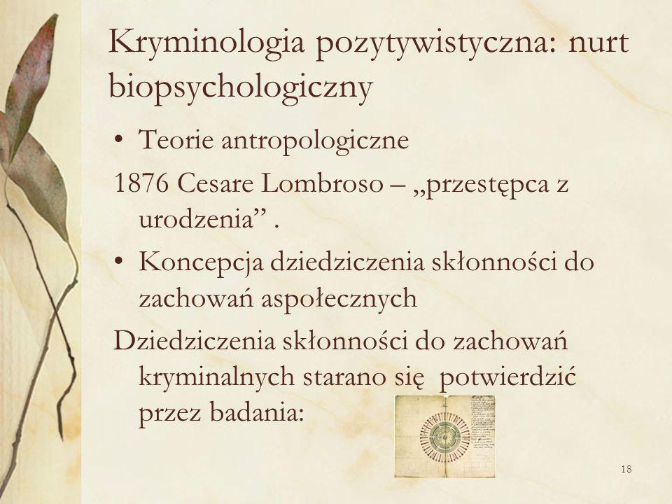 18 Kryminologia pozytywistyczna: nurt biopsychologiczny Teorie antropologiczne 1876 Cesare Lombroso – przestępca z urodzenia.