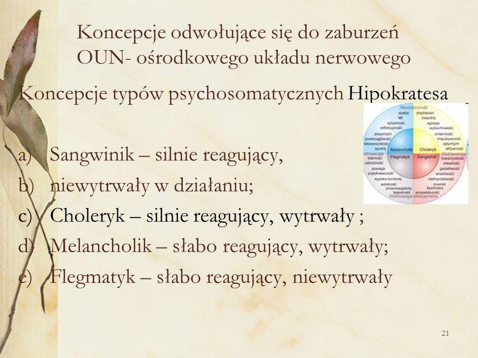 21 Koncepcje odwołujące się do zaburzeń OUN- ośrodkowego układu nerwowego Koncepcje typów psychosomatycznych Hipokratesa a)Sangwinik – silnie reagujący, b)niewytrwały w działaniu; c)Choleryk – silnie reagujący, wytrwały ; d)Melancholik – słabo reagujący, wytrwały; e)Flegmatyk – słabo reagujący, niewytrwały