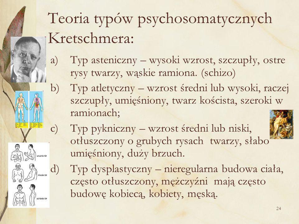 24 Teoria typów psychosomatycznych Kretschmera: a)Typ asteniczny – wysoki wzrost, szczupły, ostre rysy twarzy, wąskie ramiona.