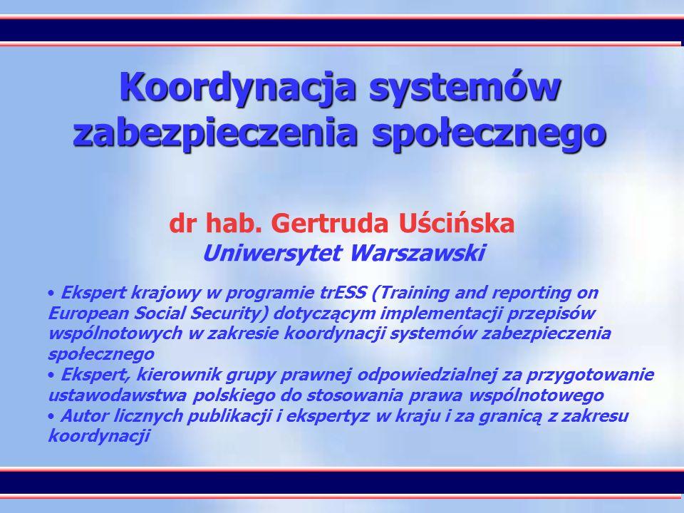 1 Koordynacja systemów zabezpieczenia społecznego dr hab. Gertruda Uścińska Uniwersytet Warszawski Ekspert krajowy w programie trESS (Training and rep