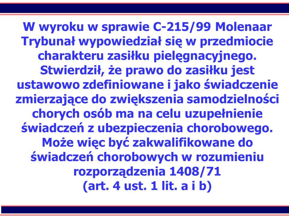 11 W wyroku w sprawie C-215/99 Molenaar Trybunał wypowiedział się w przedmiocie charakteru zasiłku pielęgnacyjnego. Stwierdził, że prawo do zasiłku je