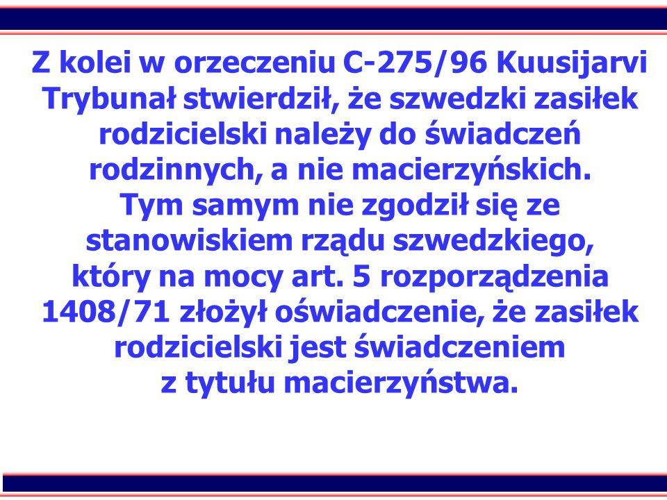 13 Z kolei w orzeczeniu C-275/96 Kuusijarvi Trybunał stwierdził, że szwedzki zasiłek rodzicielski należy do świadczeń rodzinnych, a nie macierzyńskich