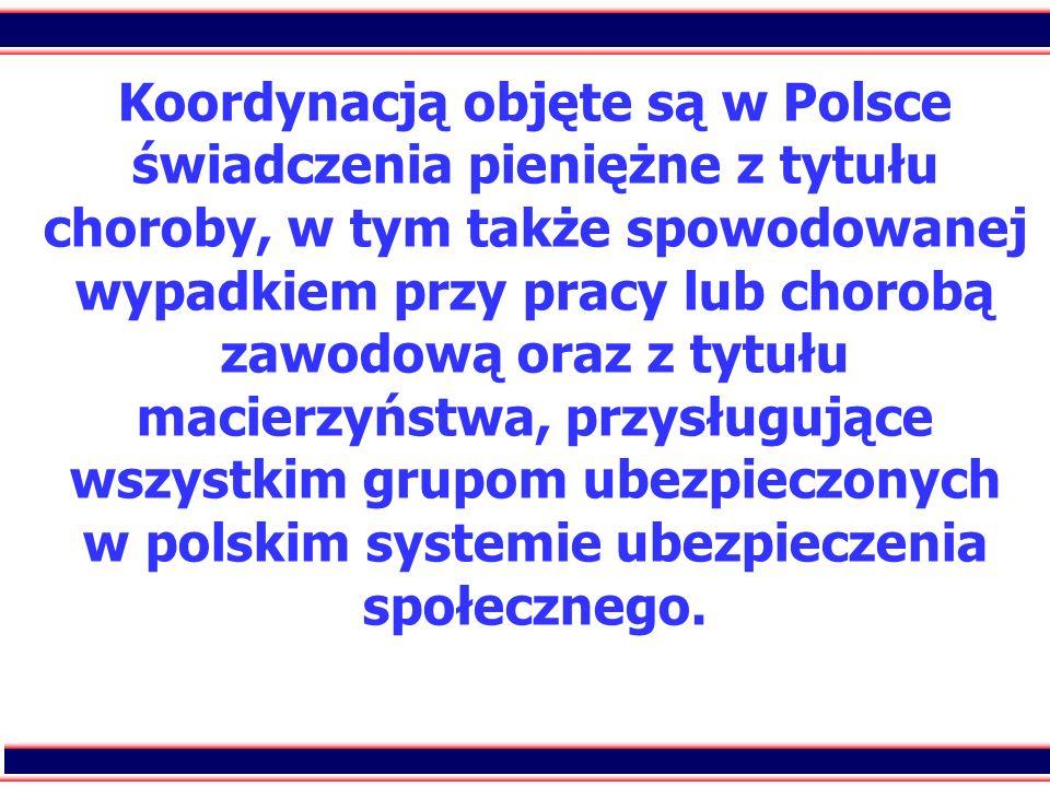 16 Koordynacją objęte są w Polsce świadczenia pieniężne z tytułu choroby, w tym także spowodowanej wypadkiem przy pracy lub chorobą zawodową oraz z ty