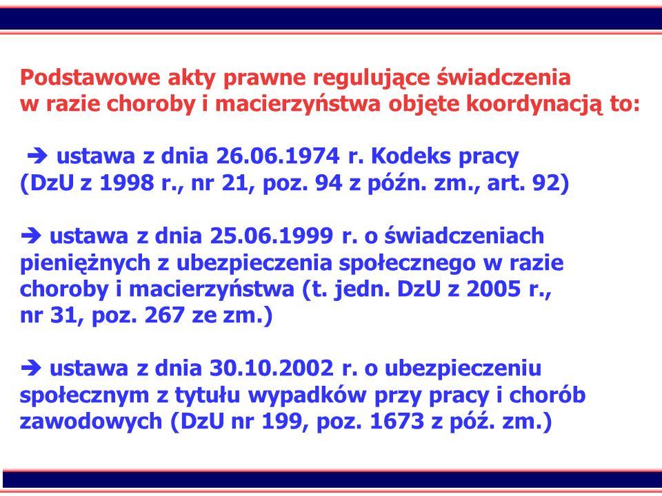 17 Podstawowe akty prawne regulujące świadczenia w razie choroby i macierzyństwa objęte koordynacją to: ustawa z dnia 26.06.1974 r. Kodeks pracy (DzU