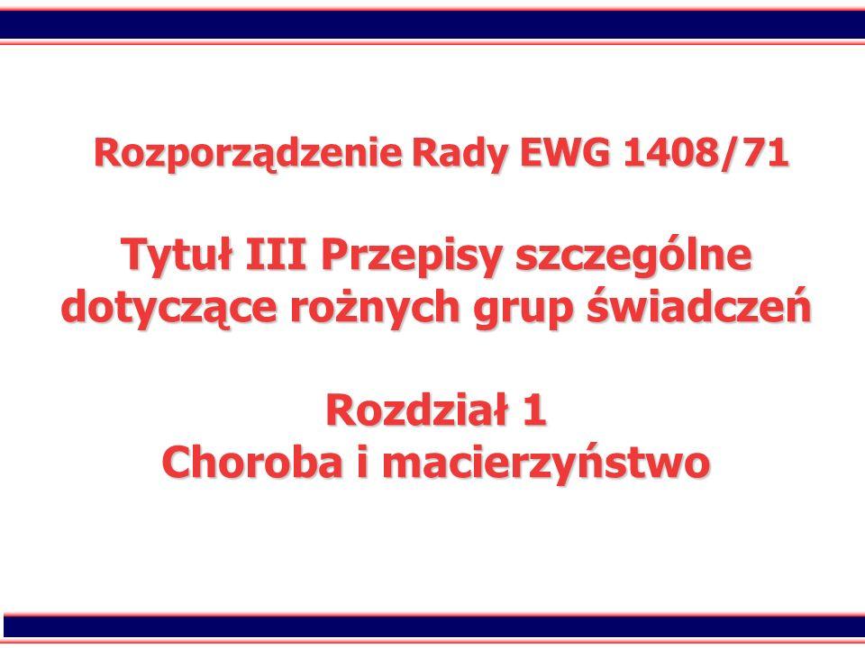 2 Rozporządzenie Rady EWG 1408/71 Tytuł III Przepisy szczególne dotyczące rożnych grup świadczeń Rozdział 1 Choroba i macierzyństwo Rozporządzenie Rad