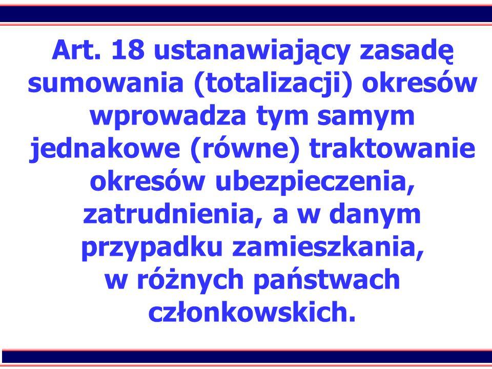 28 Art. 18 ustanawiający zasadę sumowania (totalizacji) okresów wprowadza tym samym jednakowe (równe) traktowanie okresów ubezpieczenia, zatrudnienia,