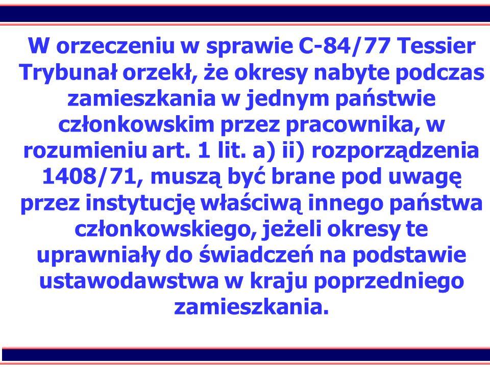 29 W orzeczeniu w sprawie C-84/77 Tessier Trybunał orzekł, że okresy nabyte podczas zamieszkania w jednym państwie członkowskim przez pracownika, w ro