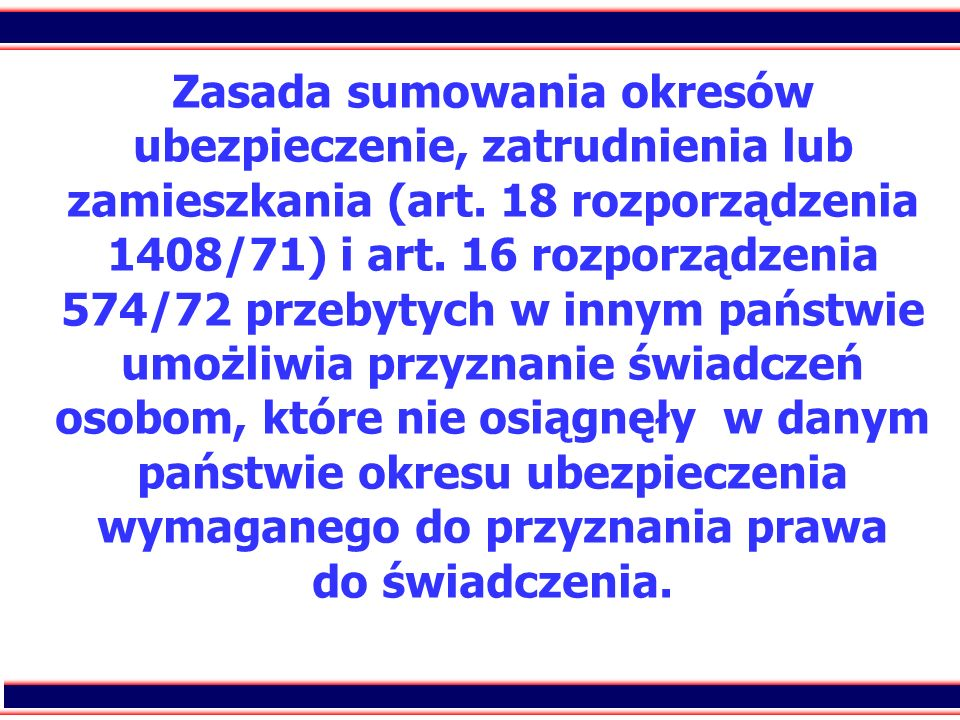 31 Zasada sumowania okresów ubezpieczenie, zatrudnienia lub zamieszkania (art. 18 rozporządzenia 1408/71) i art. 16 rozporządzenia 574/72 przebytych w