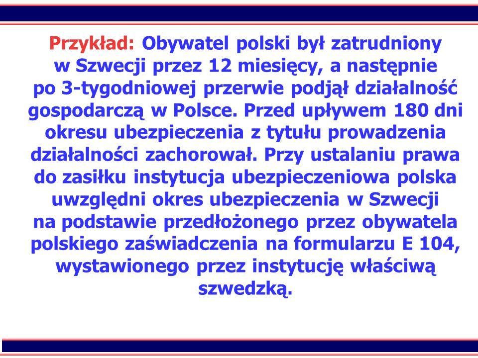39 Przykład: Obywatel polski był zatrudniony w Szwecji przez 12 miesięcy, a następnie po 3-tygodniowej przerwie podjął działalność gospodarczą w Polsc