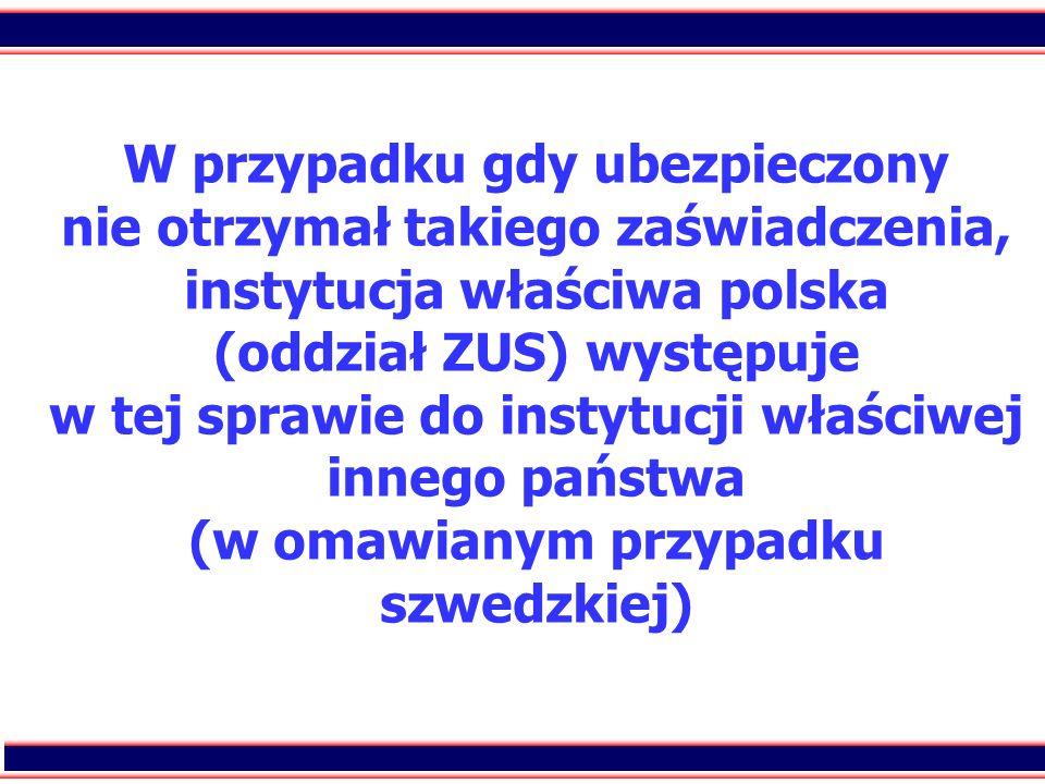 40 W przypadku gdy ubezpieczony nie otrzymał takiego zaświadczenia, instytucja właściwa polska (oddział ZUS) występuje w tej sprawie do instytucji wła