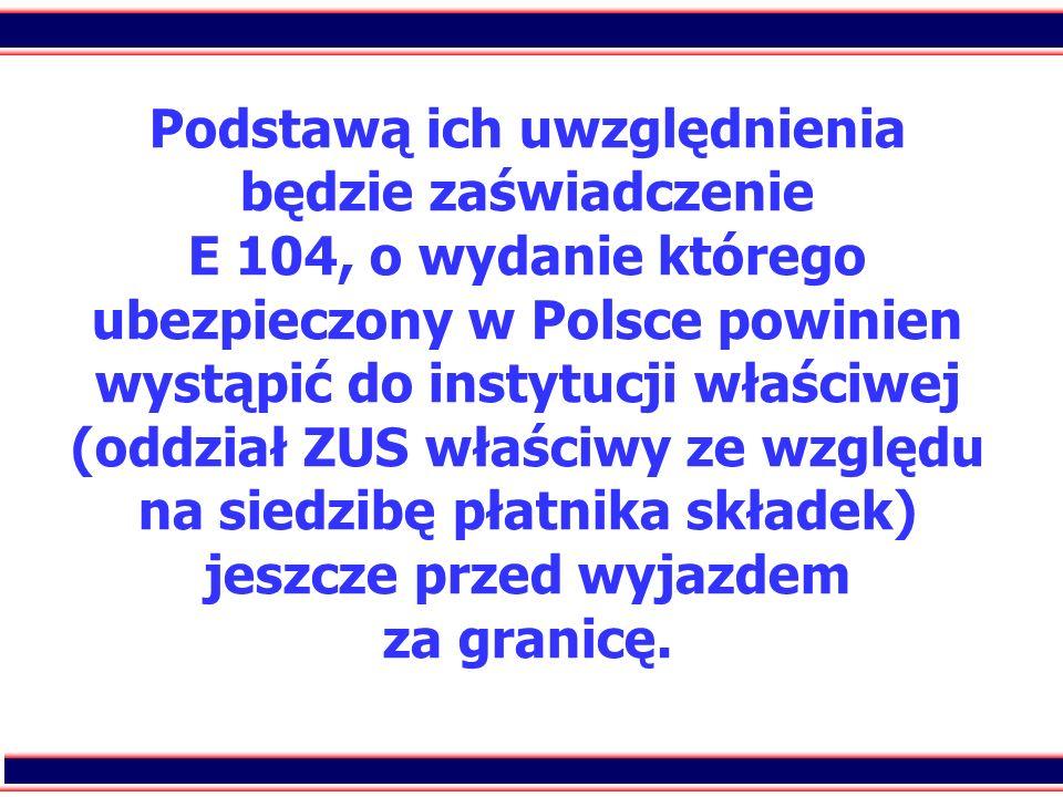 43 Podstawą ich uwzględnienia będzie zaświadczenie E 104, o wydanie którego ubezpieczony w Polsce powinien wystąpić do instytucji właściwej (oddział Z