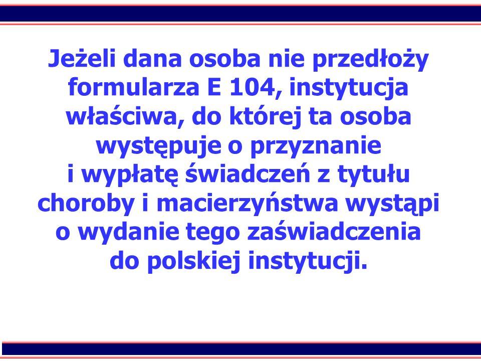 44 Jeżeli dana osoba nie przedłoży formularza E 104, instytucja właściwa, do której ta osoba występuje o przyznanie i wypłatę świadczeń z tytułu choro