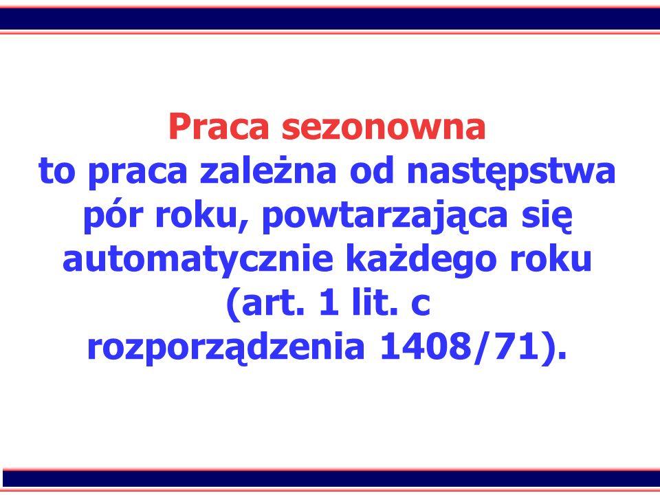 47 Praca sezonowna to praca zależna od następstwa pór roku, powtarzająca się automatycznie każdego roku (art. 1 lit. c rozporządzenia 1408/71).