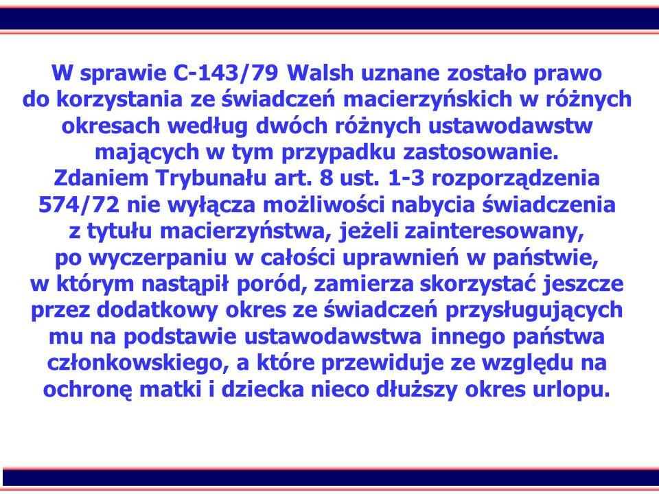 57 W sprawie C-143/79 Walsh uznane zostało prawo do korzystania ze świadczeń macierzyńskich w różnych okresach według dwóch różnych ustawodawstw mając