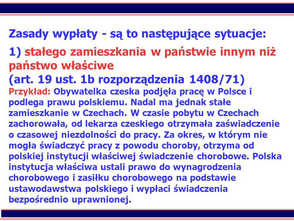 64 Zasady wypłaty - są to następujące sytuacje: 1) stałego zamieszkania w państwie innym niż państwo właściwe (art. 19 ust. 1b rozporządzenia 1408/71)