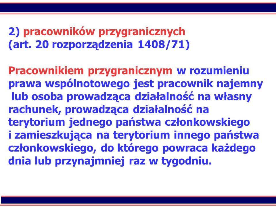 65 2) pracowników przygranicznych (art. 20 rozporządzenia 1408/71) Pracownikiem przygranicznym w rozumieniu prawa wspólnotowego jest pracownik najemny