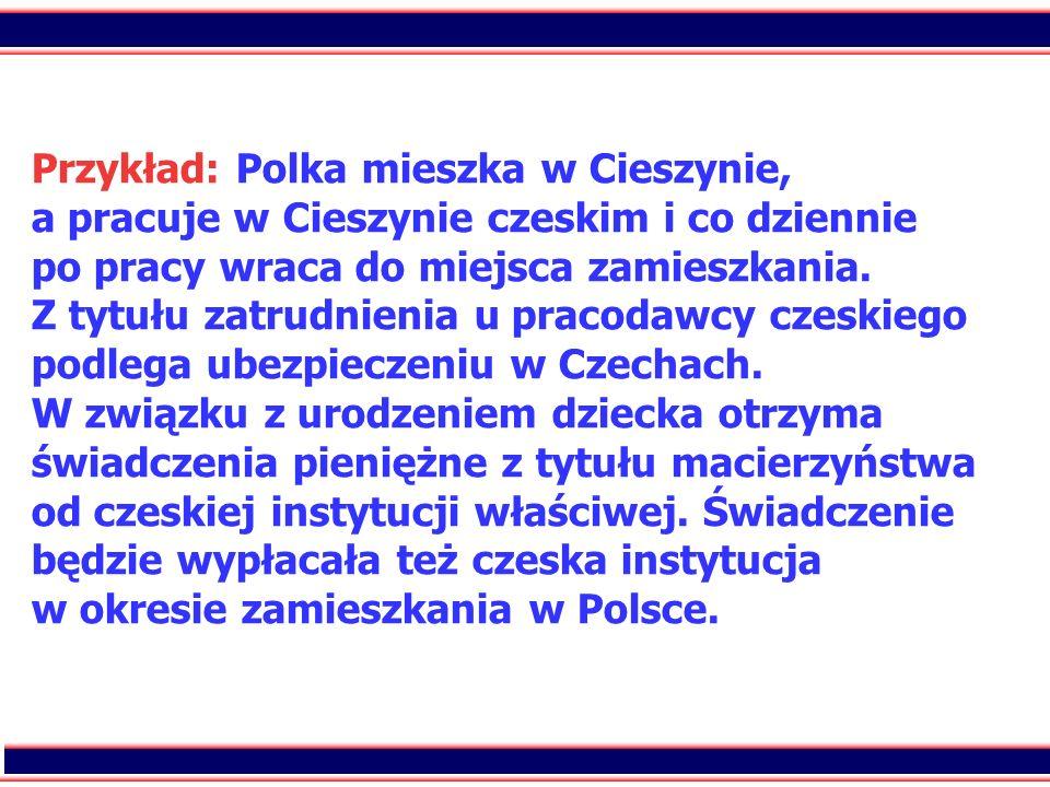 67 Przykład: Polka mieszka w Cieszynie, a pracuje w Cieszynie czeskim i co dziennie po pracy wraca do miejsca zamieszkania. Z tytułu zatrudnienia u pr