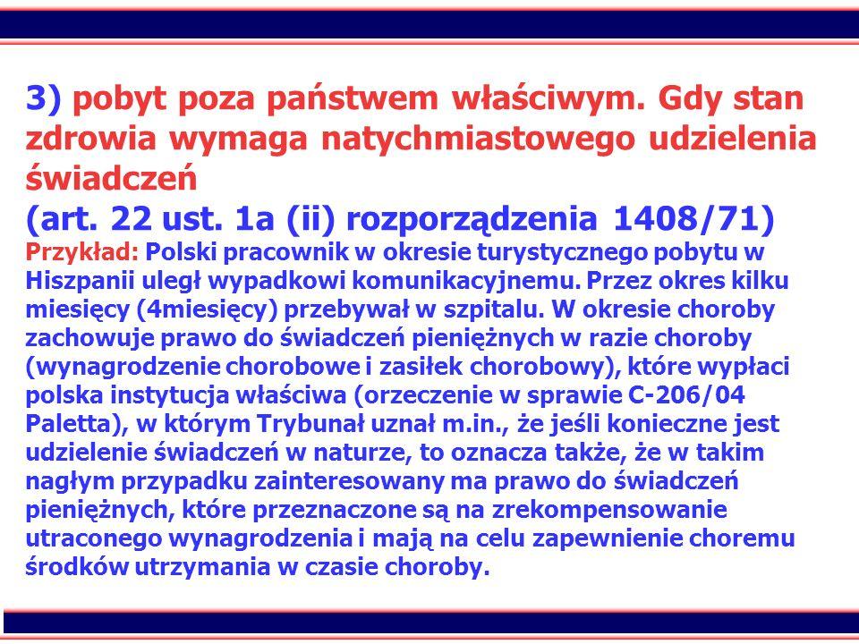 68 3) pobyt poza państwem właściwym. Gdy stan zdrowia wymaga natychmiastowego udzielenia świadczeń (art. 22 ust. 1a (ii) rozporządzenia 1408/71) Przyk